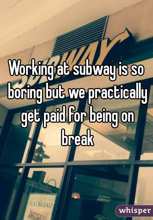 Working at subway is so boring but we practically get paid for being on break