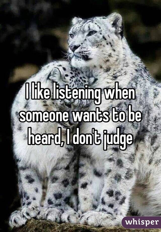 I like listening when someone wants to be heard, I don't judge