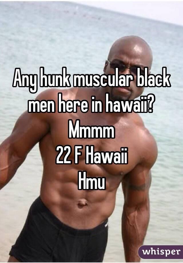 Any hunk muscular black men here in hawaii? Mmmm 22 F Hawaii Hmu