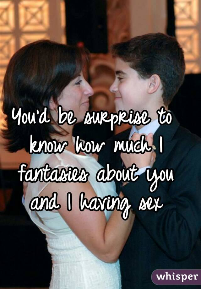 You'd be surprise to know how much I fantasies about you and I having sex