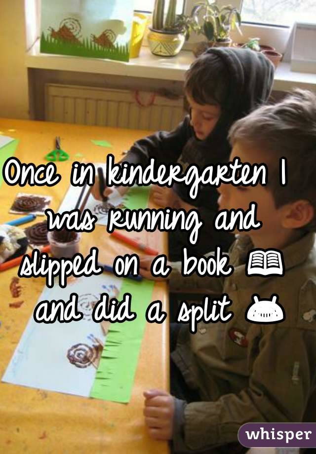 Once in kindergarten I was running and slipped on a book 📖  and did a split 😂