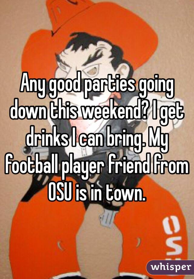 Any good parties going down this weekend? I get drinks I can bring. My football player friend from OSU is in town.