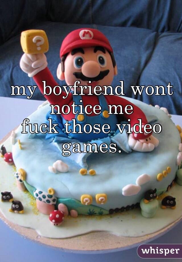 my boyfriend wont notice me fuck those video games.