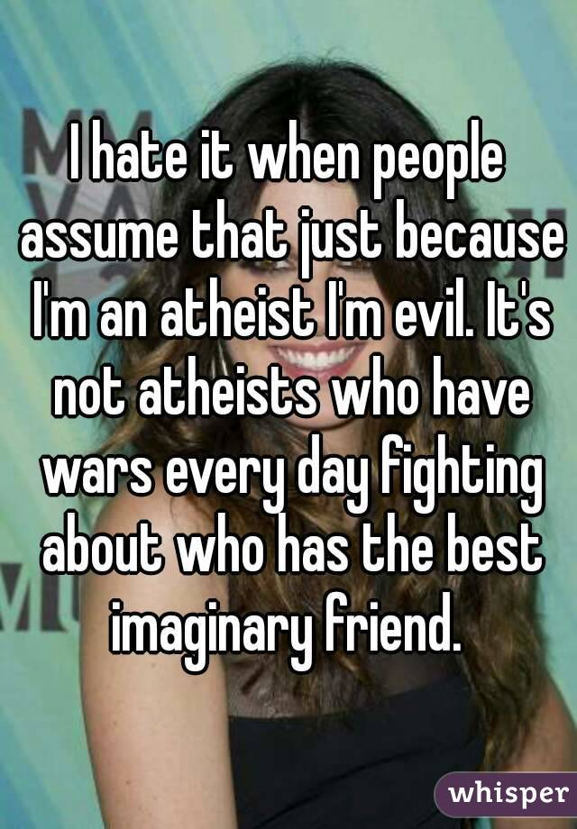 I hate it when people assume that just because I'm an atheist I'm evil. It's not atheists who have wars every day fighting about who has the best imaginary friend.