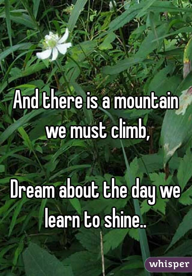 And there is a mountain we must climb,  Dream about the day we learn to shine..