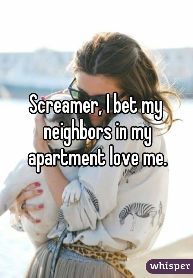 Screamer, I bet my neighbors in my apartment love me.
