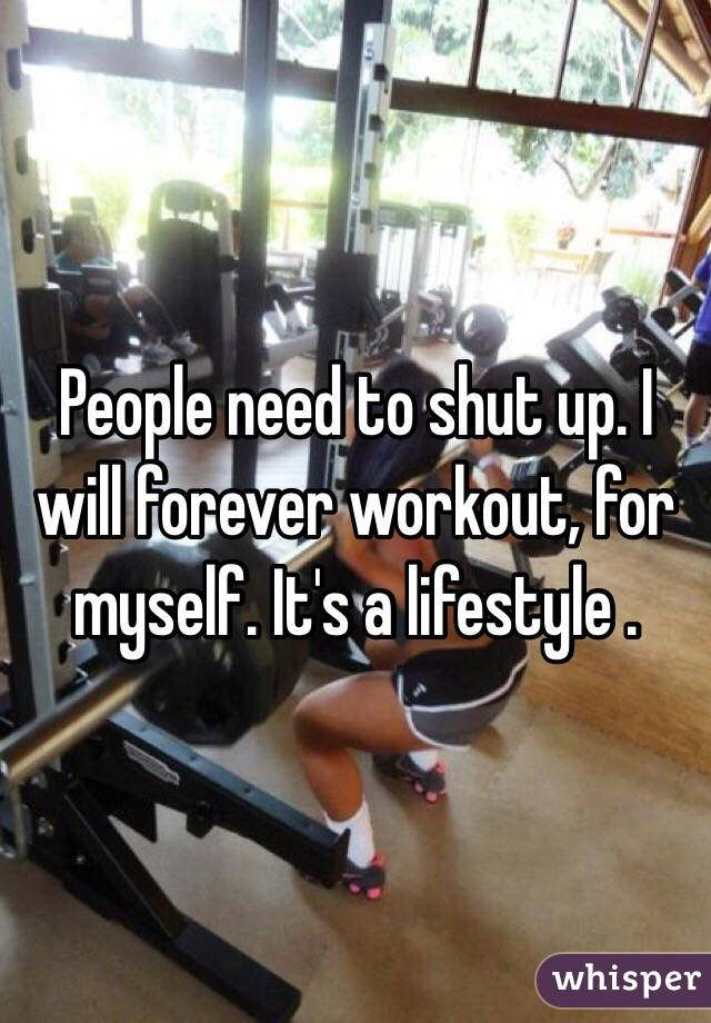 People need to shut up. I will forever workout, for myself. It's a lifestyle .