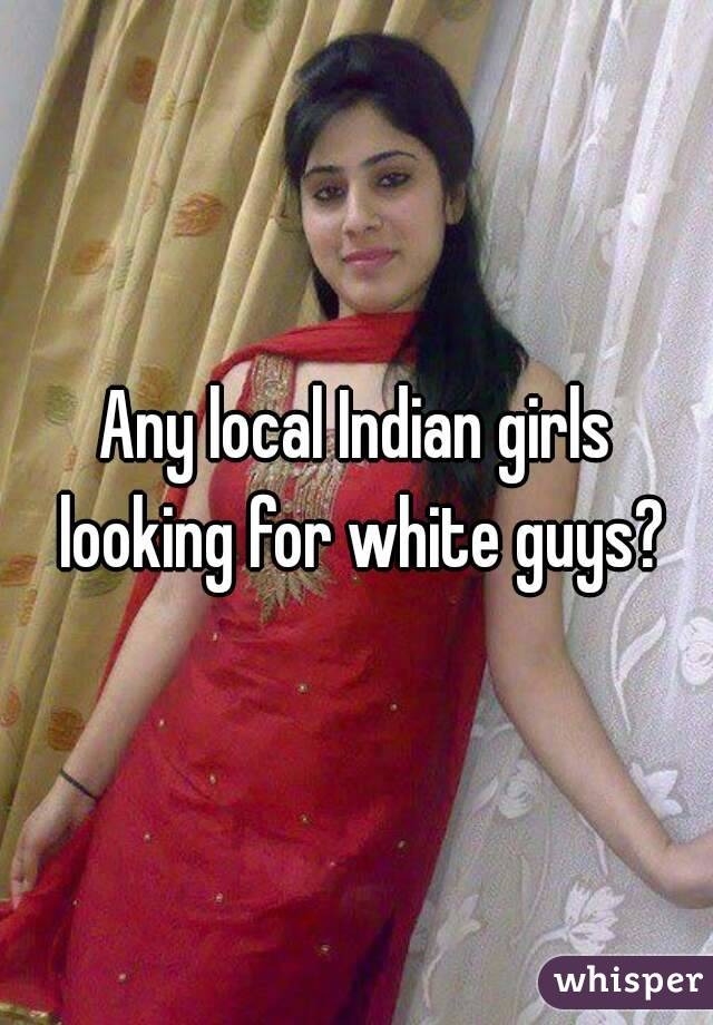 Any local Indian girls looking for white guys?