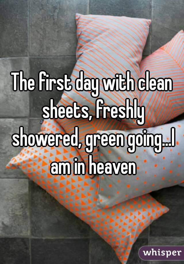 The first day with clean sheets, freshly showered, green going...I am in heaven