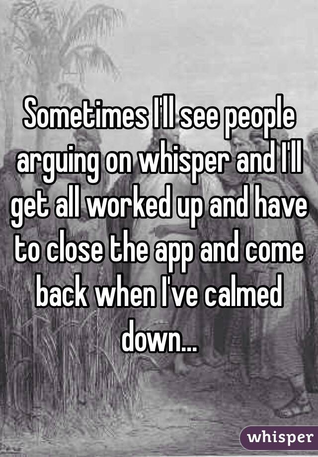 Sometimes I'll see people arguing on whisper and I'll get all worked up and have to close the app and come back when I've calmed down...