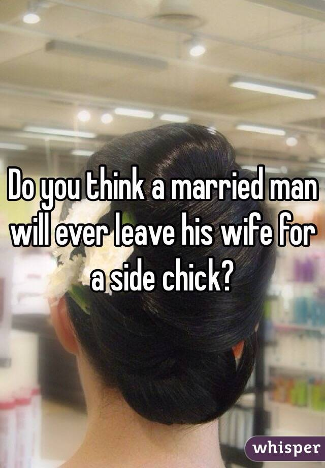 Do you think a married man will ever leave his wife for a side chick?