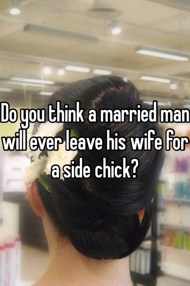 will a married man ever leave his wife