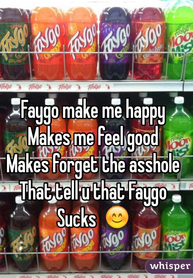 Faygo make me happy Makes me feel good  Makes forget the asshole That tell u that Faygo  Sucks  😊