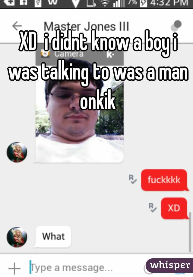 XD  i didnt know a boy i was talking to was a man onkik