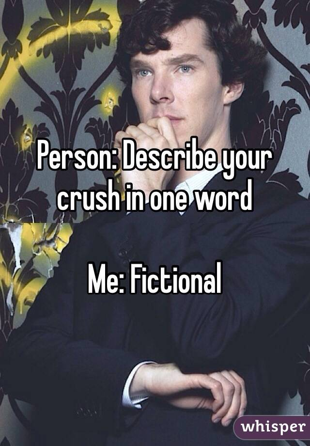 Person: Describe your crush in one word  Me: Fictional