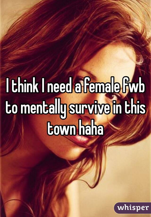 I think I need a female fwb to mentally survive in this town haha