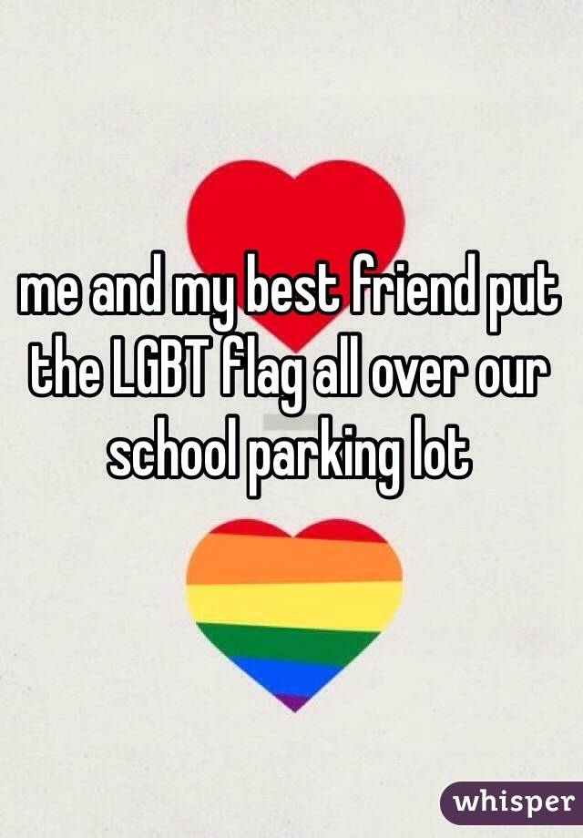 me and my best friend put the LGBT flag all over our school parking lot