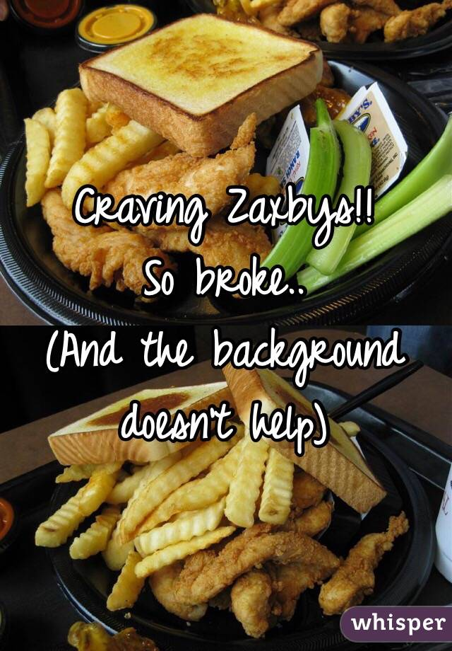 Craving Zaxbys!!  So broke..  (And the background doesn't help)
