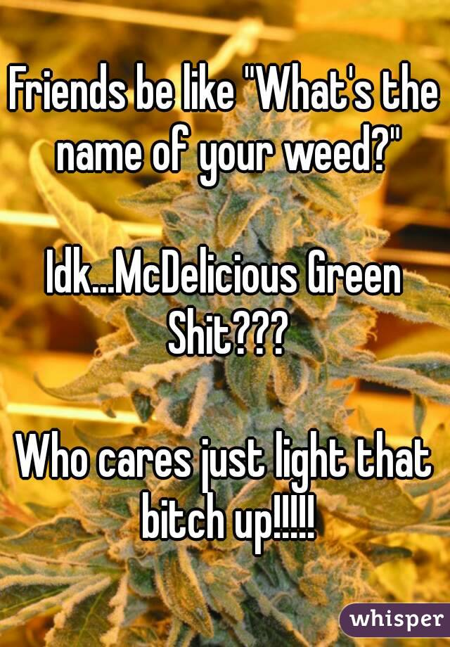"Friends be like ""What's the name of your weed?""  Idk...McDelicious Green Shit???  Who cares just light that bitch up!!!!!"