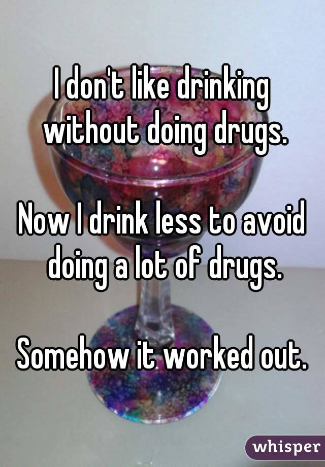 I don't like drinking without doing drugs.  Now I drink less to avoid doing a lot of drugs.  Somehow it worked out.