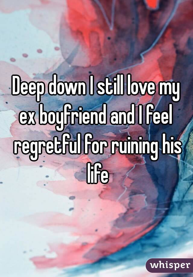Deep down I still love my ex boyfriend and I feel  regretful for ruining his life