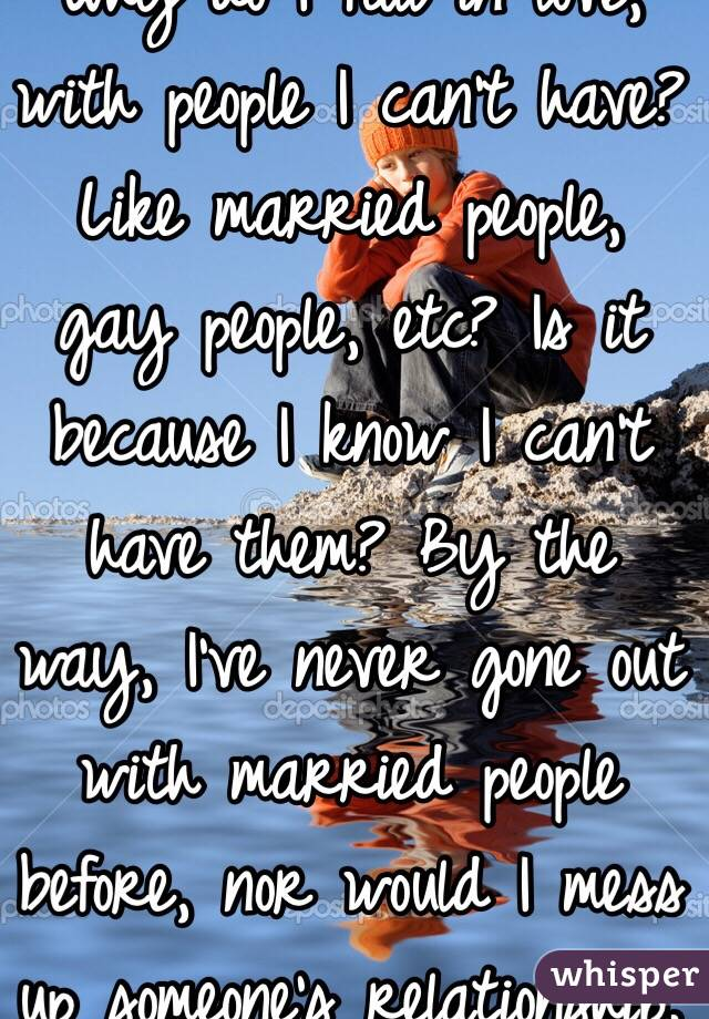 Why do I fall in love, with people I can't have? Like married people, gay people, etc? Is it because I know I can't have them? By the way, I've never gone out with married people before, nor would I mess up someone's relationship.