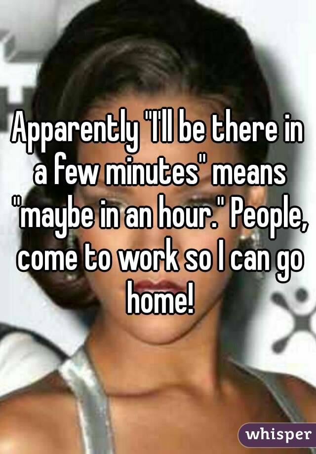 "Apparently ""I'll be there in a few minutes"" means ""maybe in an hour."" People, come to work so I can go home!"