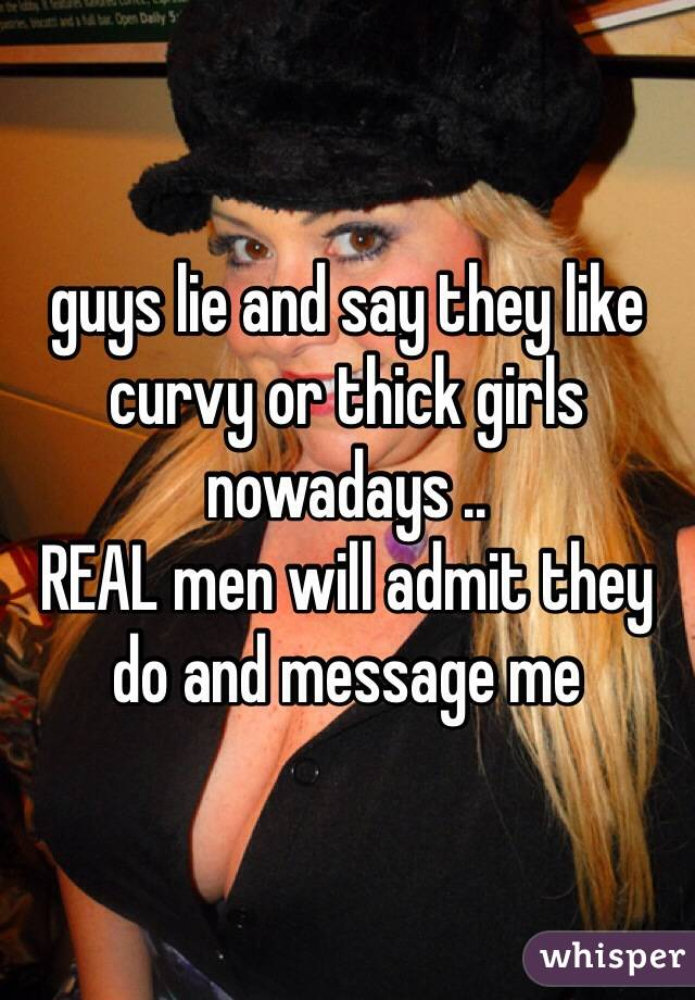 guys lie and say they like curvy or thick girls nowadays .. REAL men will admit they do and message me