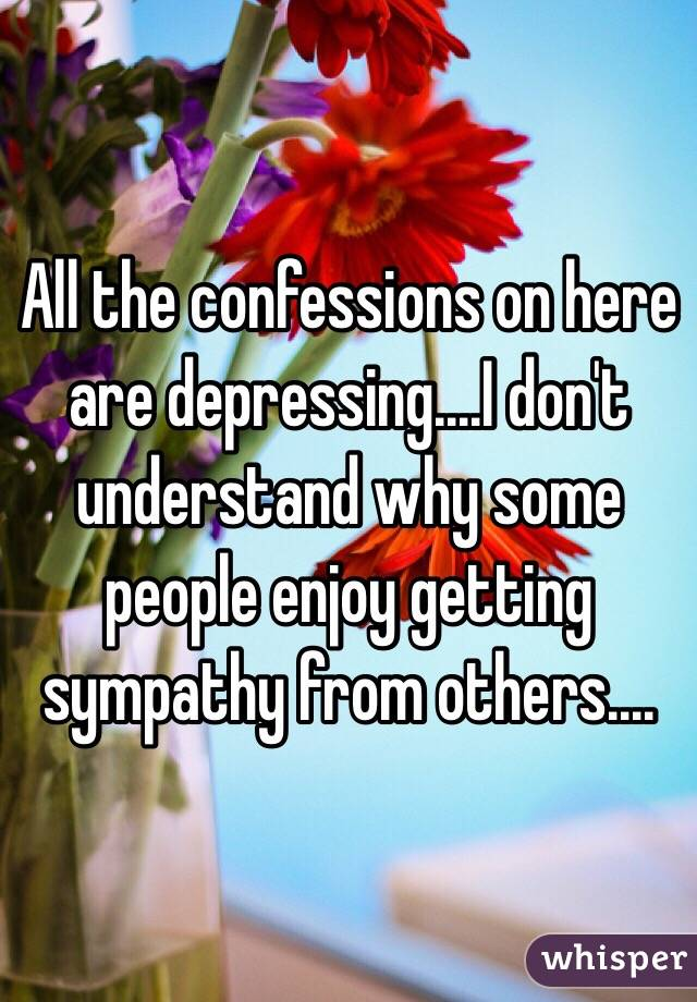 All the confessions on here are depressing....I don't understand why some people enjoy getting sympathy from others....