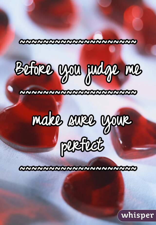 ~~~~~~~~~~~~~~~~~~~~ Before you judge me ~~~~~~~~~~~~~~~~~~~~ make sure your perfect ~~~~~~~~~~~~~~~~~~~~