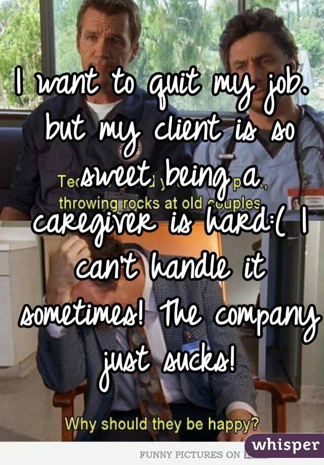 I want to quit my job. but my client is so sweet being a caregiver is hard:( I can't handle it sometimes! The company just sucks!
