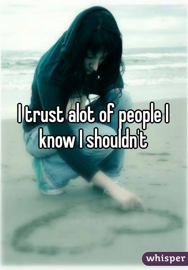 I trust alot of people I know I shouldn't