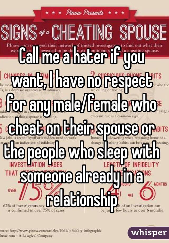 Call me a hater if you want, I have no respect for any male/female who cheat on their spouse or the people who sleep with someone already in a relationship