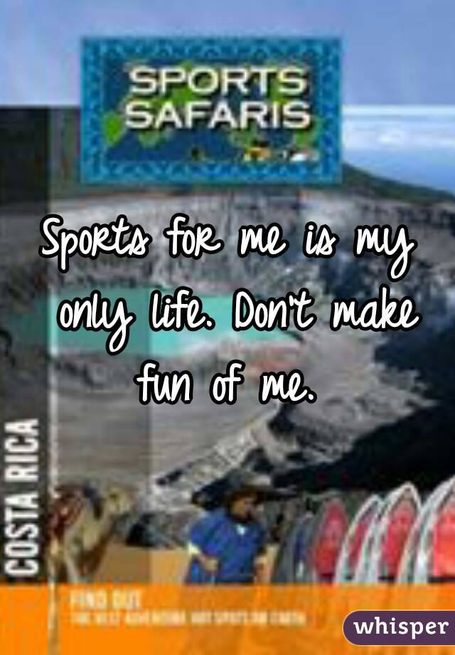 Sports for me is my only life. Don't make fun of me.