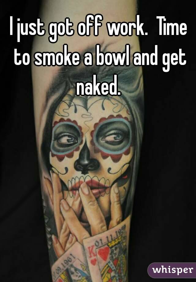 I just got off work.  Time to smoke a bowl and get naked.