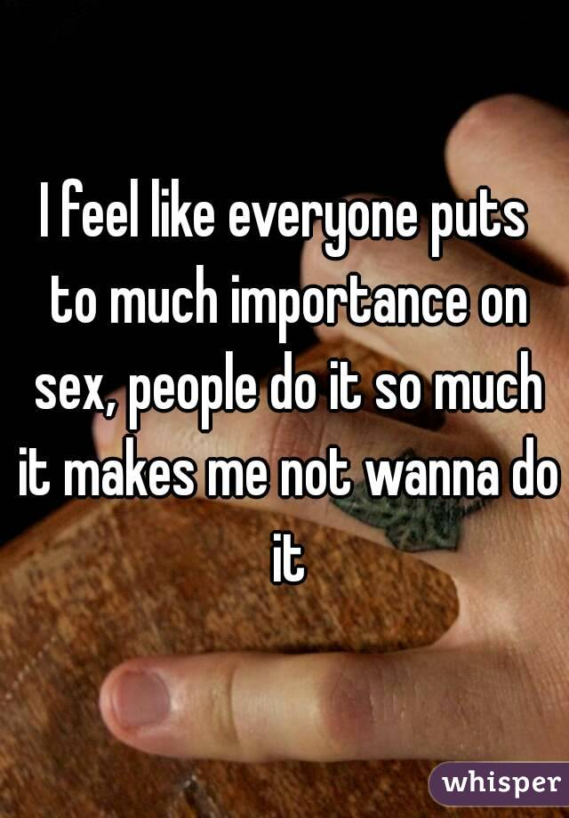 I feel like everyone puts to much importance on sex, people do it so much it makes me not wanna do it