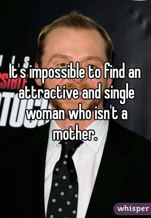 It's impossible to find an attractive and single woman who isn't a mother.