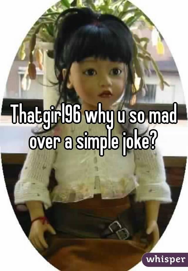 Thatgirl96 why u so mad over a simple joke?