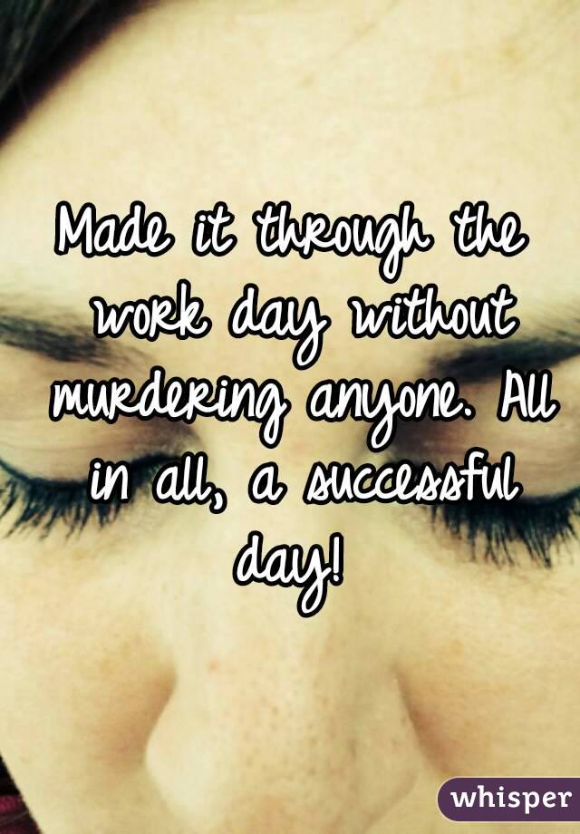 Made it through the work day without murdering anyone. All in all, a successful day!