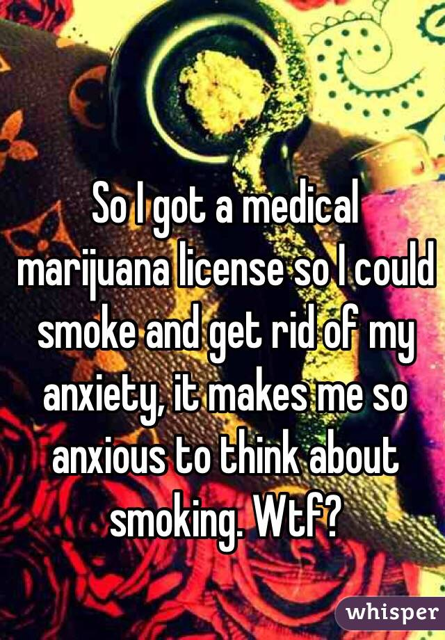 So I got a medical marijuana license so I could smoke and get rid of my anxiety, it makes me so anxious to think about smoking. Wtf?