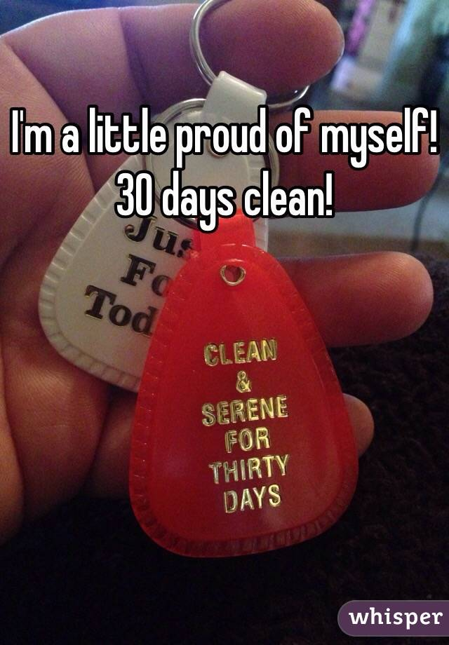 I'm a little proud of myself!  30 days clean!