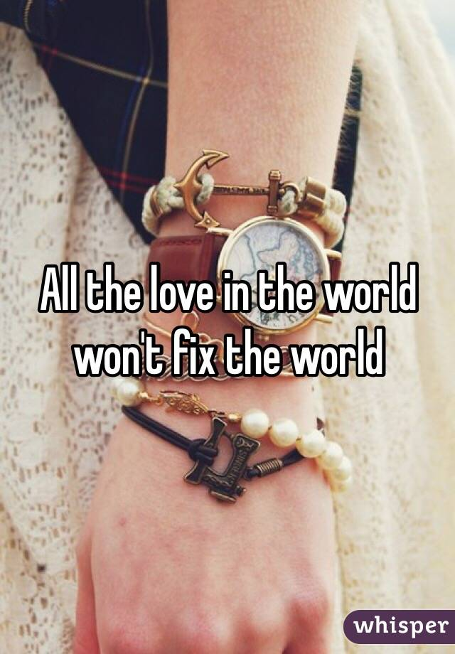 All the love in the world won't fix the world