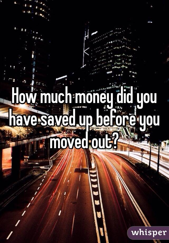 How much money did you have saved up before you moved out?
