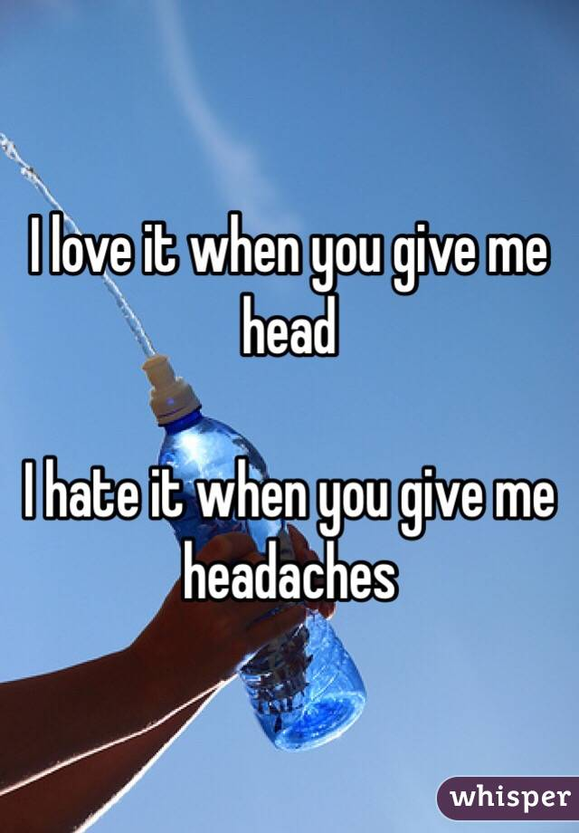 I love it when you give me head  I hate it when you give me headaches