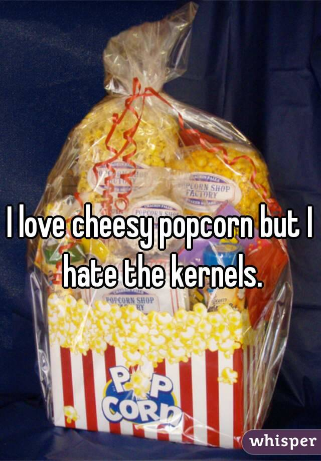 I love cheesy popcorn but I hate the kernels.