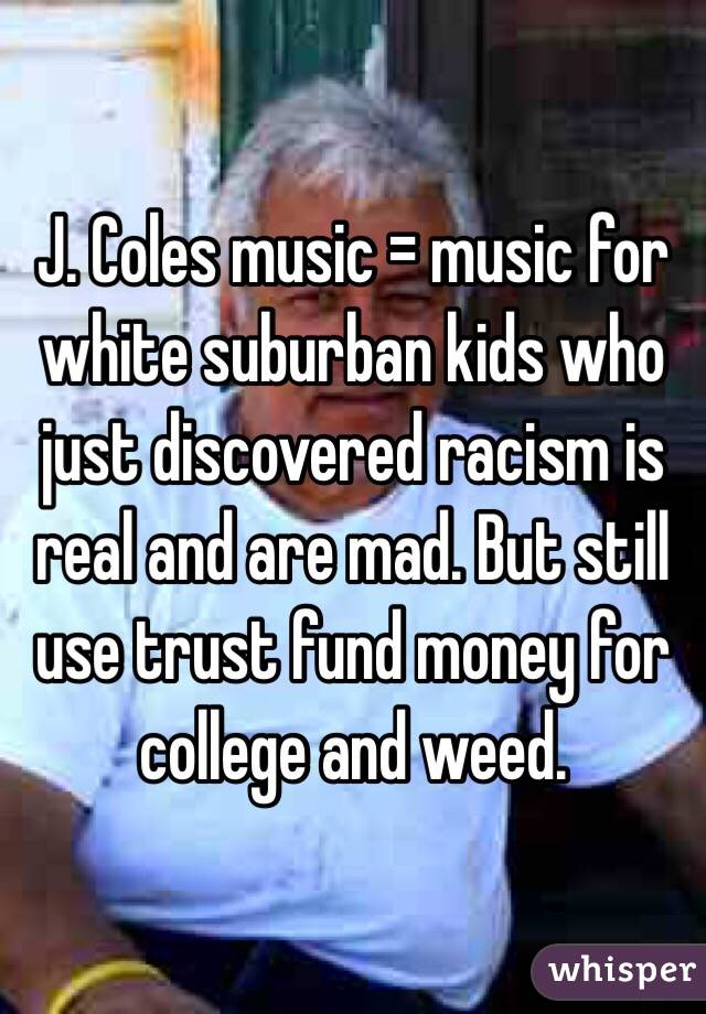 J. Coles music = music for white suburban kids who just discovered racism is real and are mad. But still use trust fund money for college and weed.
