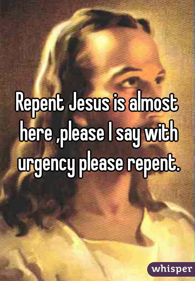 Repent Jesus is almost here ,please I say with urgency please repent.