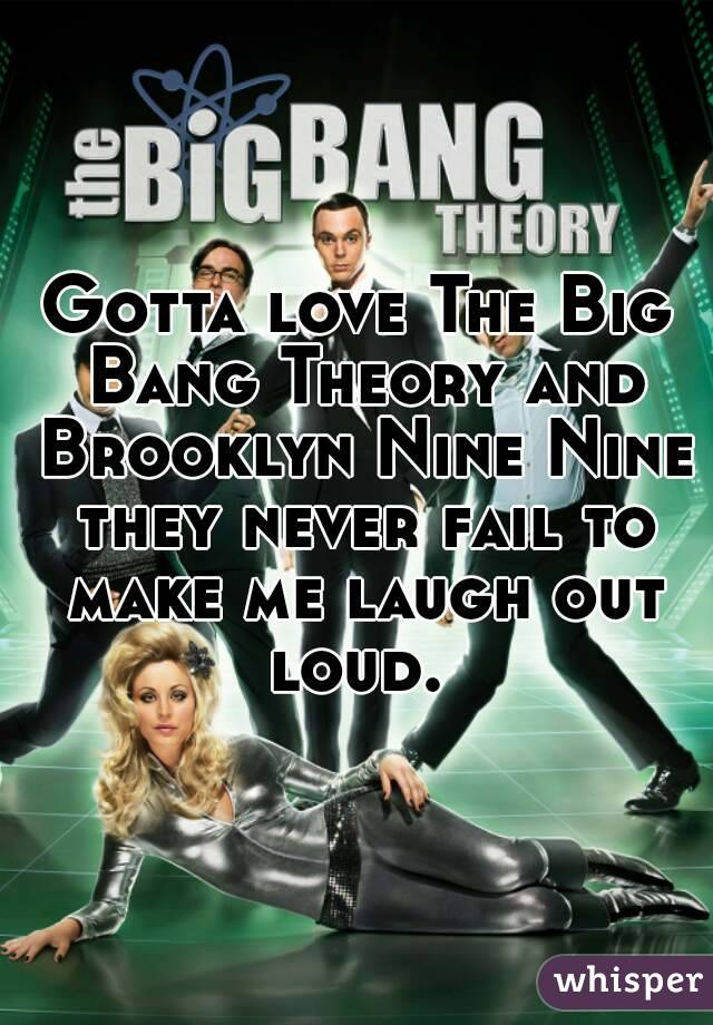Gotta love The Big Bang Theory and Brooklyn Nine Nine they never fail to make me laugh out loud.