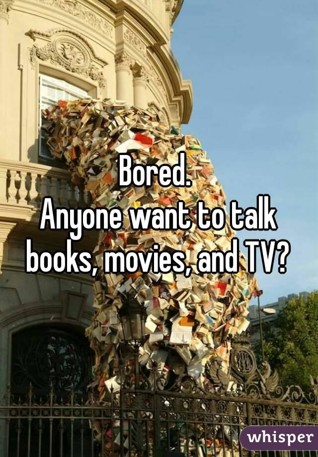Bored.  Anyone want to talk books, movies, and TV?