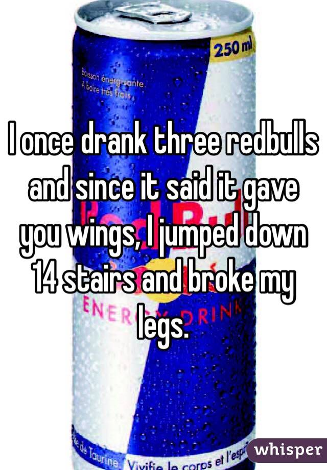 I once drank three redbulls and since it said it gave you wings, I jumped down 14 stairs and broke my legs.